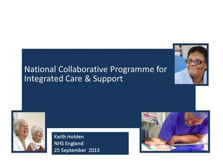 National Collaborative Programme for Integrated Care & Support Keith Holden NHS England 25 September 2013.