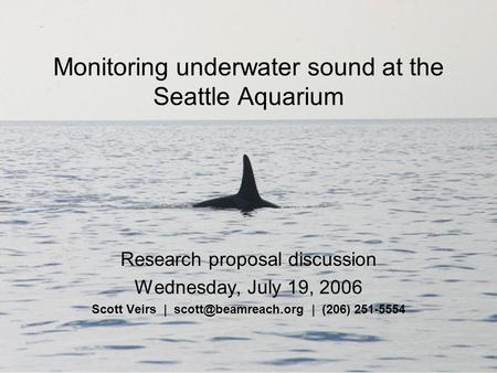 Monitoring underwater sound at the Seattle Aquarium Research proposal discussion Wednesday, July 19, 2006 Scott Veirs | | (206) 251-5554.