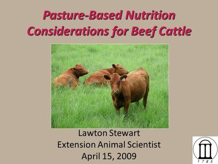 Pasture-Based Nutrition Considerations for Beef Cattle Lawton Stewart Extension Animal Scientist April 15, 2009.