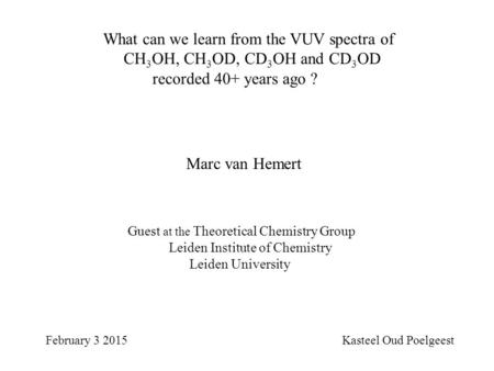What can we learn from the VUV spectra of CH 3 OH, CH 3 OD, CD 3 OH and CD 3 OD recorded 40+ years ago ? February 3 2015 Kasteel Oud Poelgeest Marc van.