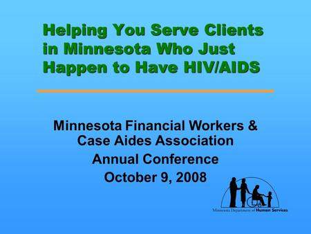 Helping You Serve Clients in Minnesota Who Just Happen to Have HIV/AIDS Minnesota Financial Workers & Case Aides Association Annual Conference October.
