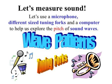 Let's measure sound! Let's use a microphone, different sized tuning forks and a computer to help us explore the pitch of sound waves.