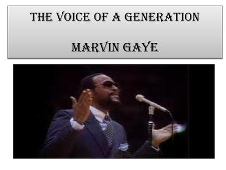 The Voice of a generation Marvin Gaye Born 1939, in Washington D.C. His father was the minster of a local church Marvin sang, played piano and drums.