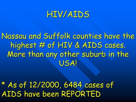 HIV/AIDS Nassau and Suffolk counties have the highest # of HIV & AIDS cases. More than any other suburb in the USA! * As of 12/2000, 6484 cases of AIDS.