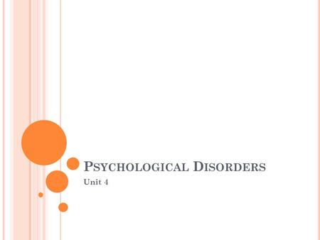 P SYCHOLOGICAL D ISORDERS Unit 4 W HAT ARE PSYCHOLOGICAL DISORDERS ? Section I.