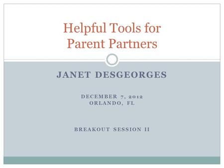 JANET DESGEORGES DECEMBER 7, 2012 ORLANDO, FL BREAKOUT SESSION II Helpful Tools for Parent Partners.