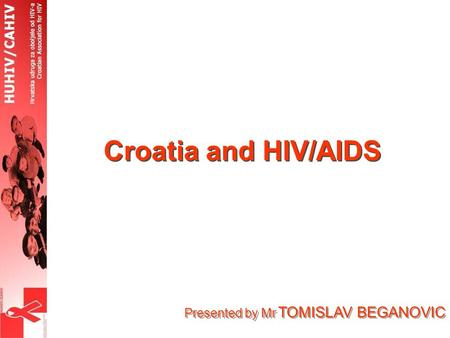 Presented by Mr TOMISLAV BEGANOVIC Croatia and HIV/AIDS.