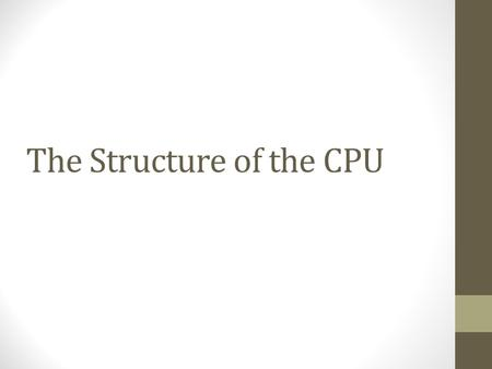 The Structure of the CPU. The structure of the CPU At the top level, the computer consists of the CPU, memory and I/O components These components are.