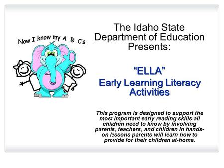 "The Idaho State Department of Education Presents: ""ELLA"" Early Learning Literacy Activities This program is designed to support the most important early."