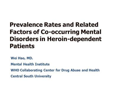Wei Hao, MD. Mental Health Institute WHO Collaborating Center for Drug Abuse and Health Central South University Prevalence Rates and Related Factors of.