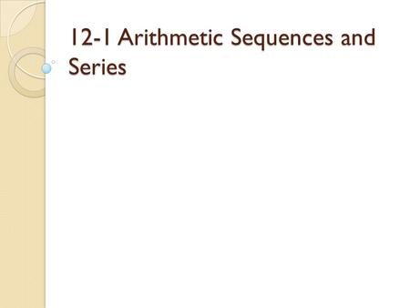12-1 Arithmetic Sequences and Series. Sequence- A function whose domain is a set of natural numbers Arithmetic sequences: a sequences in which the terms.