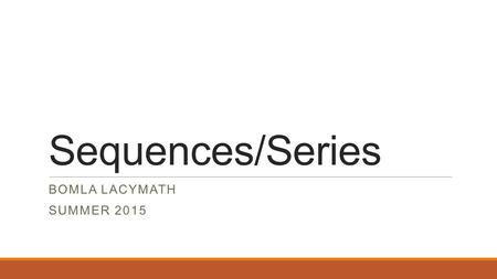 Sequences/Series BOMLA LACYMATH SUMMER 2015. Overview * In this unit, we'll be introduced to some very unique ways of displaying patterns of numbers known.