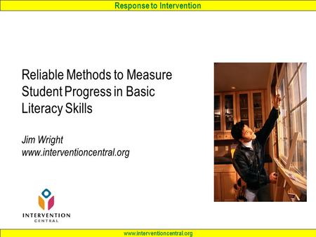 Response to Intervention www.interventioncentral.org Reliable Methods to Measure Student Progress in Basic Literacy Skills Jim Wright www.interventioncentral.org.