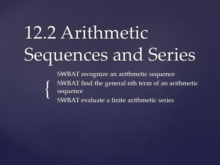 { 12.2 Arithmetic Sequences and Series SWBAT recognize an arithmetic sequence SWBAT find the general nth term of an arithmetic sequence SWBAT evaluate.