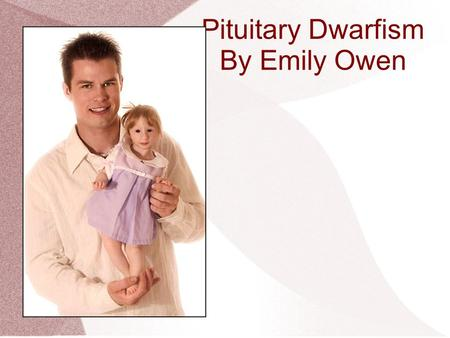 Pituitary Dwarfism By Emily Owen. Definition Abnormally short height in childhood due to the lack of growth hormone Often referred to as growth hormone.