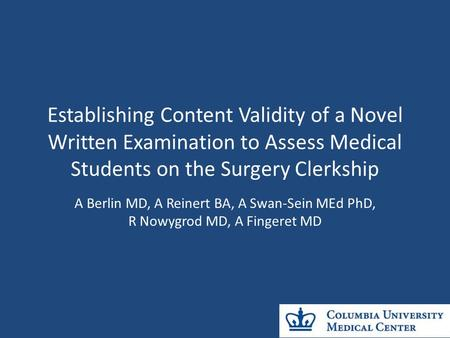 Establishing Content Validity of a Novel Written Examination to Assess Medical Students on the Surgery Clerkship A Berlin MD, A Reinert BA, A Swan-Sein.