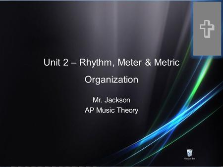 Unit 2 – Rhythm, Meter & Metric Organization
