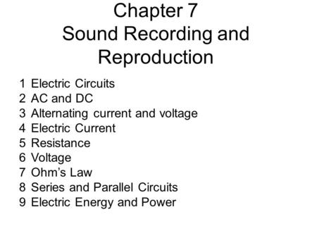 Chapter 7 Sound Recording and Reproduction 1Electric Circuits 2AC and DC 3Alternating current and voltage 4Electric Current 5Resistance 6Voltage 7Ohm's.