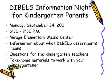 DIBELS Information Night for Kindergarten Parents Monday, September 24, 200 6:30 – 7:30 P.M. Mirage Elementary Media Center Information about what DIBELS.
