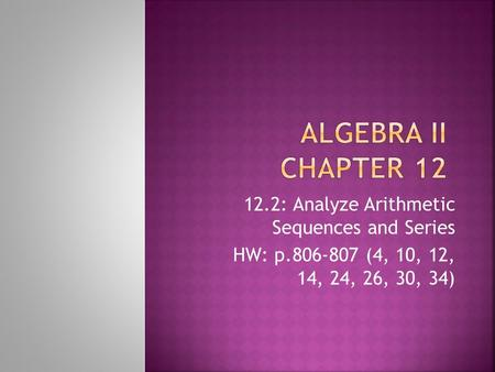 12.2: Analyze Arithmetic Sequences and Series HW: p.806-807 (4, 10, 12, 14, 24, 26, 30, 34)