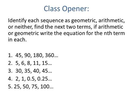 Class Opener: Identify each sequence as geometric, arithmetic, or neither, find the next two terms, if arithmetic or geometric write the equation for the.