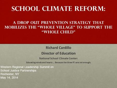 "School climate reform: A Drop Out Prevention Strategy that Mobilizes the ""whole village"" to support the ""whole child"" Richard Cardillo Director of Education."