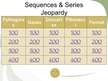 Sequences & Series Jeopardy Pythagora s Gauss Descart es Fibonacc i Fermat 100 200 300 400.