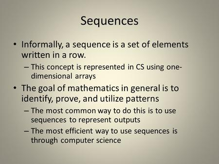 Sequences Informally, a sequence is a set of elements written in a row. – This concept is represented in CS using one- dimensional arrays The goal of mathematics.
