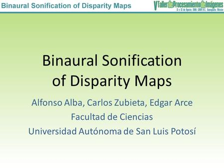 Binaural Sonification of Disparity Maps Alfonso Alba, Carlos Zubieta, Edgar Arce Facultad de Ciencias Universidad Autónoma de San Luis Potosí.