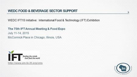 WEDC FOOD & BEVERAGE SECTOR SUPPORT WEDC IFT15 Initiative: International Food & Technology (IFT) Exhibition The 75th IFT Annual Meeting & Food Expo July.