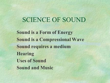 SCIENCE OF SOUND Sound is a Form of Energy Sound is a Compressional Wave Sound requires a medium Hearing Uses of Sound Sound and Music.