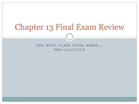 THE BEST CLASS EVER…ERRR…. PRE-CALCULUS Chapter 13 Final Exam Review.