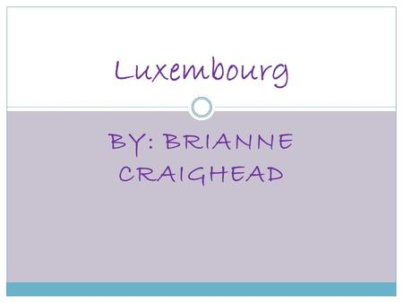 BY: BRIANNE CRAIGHEAD Luxembourg. Facts Location: Western Europe, bordering Belgium 148 km, France 73 km, Germany 138 km Capital: Luxembourg Population: