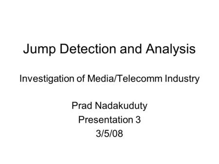 Jump Detection and Analysis Investigation of Media/Telecomm Industry Prad Nadakuduty Presentation 3 3/5/08.