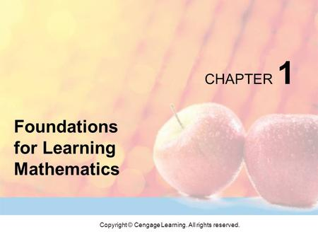 Copyright © Cengage Learning. All rights reserved. CHAPTER 1 Foundations for Learning Mathematics.