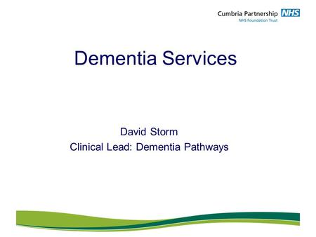Dementia Services David Storm Clinical Lead: Dementia Pathways.