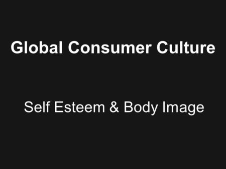 Global Consumer Culture Self Esteem & Body Image.