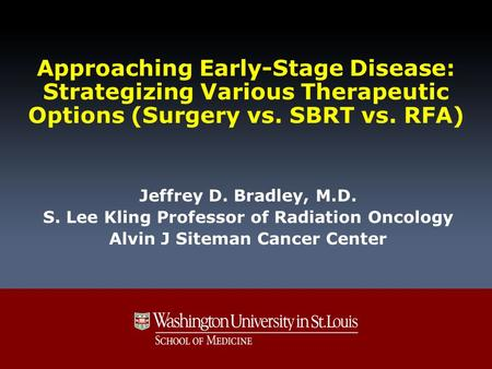 Approaching Early-Stage Disease: Strategizing Various Therapeutic Options (Surgery vs. SBRT vs. RFA) Jeffrey D. Bradley, M.D. S. Lee Kling Professor of.