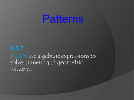 Patterns 6.3.7 I CAN use algebraic expressions to solve numeric and geometric patterns.
