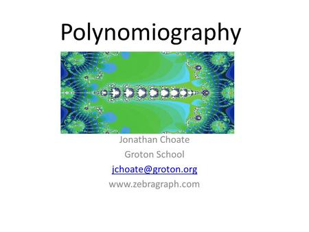 Polynomiography Jonathan Choate Groton School