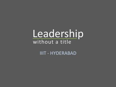 Leadership IIIT - HYDERABAD without a title. Agenda Definition of Leadership Manager vs. Leader Leadership Traits Types of Leadership Is Title necessary.