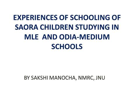 EXPERIENCES OF SCHOOLING OF SAORA CHILDREN STUDYING IN MLE AND ODIA-MEDIUM SCHOOLS BY SAKSHI MANOCHA, NMRC, JNU.