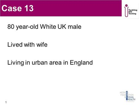 1 Case 13 80 year-old White UK male Lived with wife Living in urban area in England.