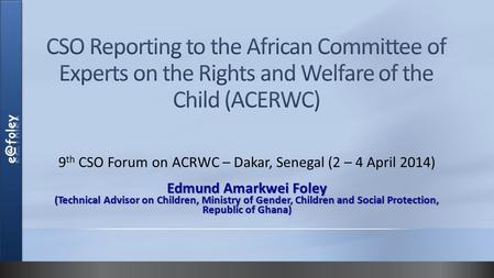 9 th CSO Forum on ACRWC – Dakar, Senegal (2 – 4 April 2014) Edmund Amarkwei Foley (Technical Advisor on Children, Ministry of Gender, Children and Social.