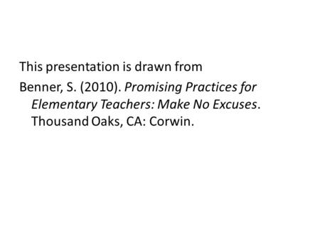 This presentation is drawn from Benner, S. (2010). Promising Practices for Elementary Teachers: Make No Excuses. Thousand Oaks, CA: Corwin.