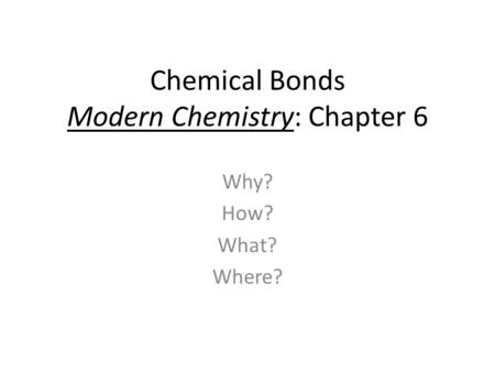 Chemical Bonds Modern Chemistry: Chapter 6 Why? How? What? Where?