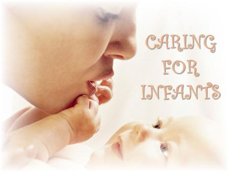 CARING FOR INFANTS. Handling – for physical care and emotional bonding  Head and neck support  Neck muscles cannot support the head  Always keep 1.