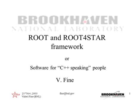 "Click to edit Master title style 21 st Nov, 2003 Valeri Fine (BNL) ROOT and ROOT4STAR framework V. Fine or Software for ""C++ speaking"" people."