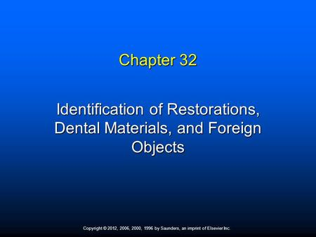 Copyright © 2012, 2006, 2000, 1996 by Saunders, an imprint of Elsevier Inc. Chapter 32 Identification of Restorations, Dental Materials, and Foreign Objects.