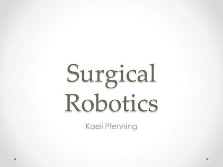 Surgical Robotics Kaeli Pfenning. Robotic Surgery Technological developments that use robotic systems to aid in surgical procedures. Developed: o To overcome.